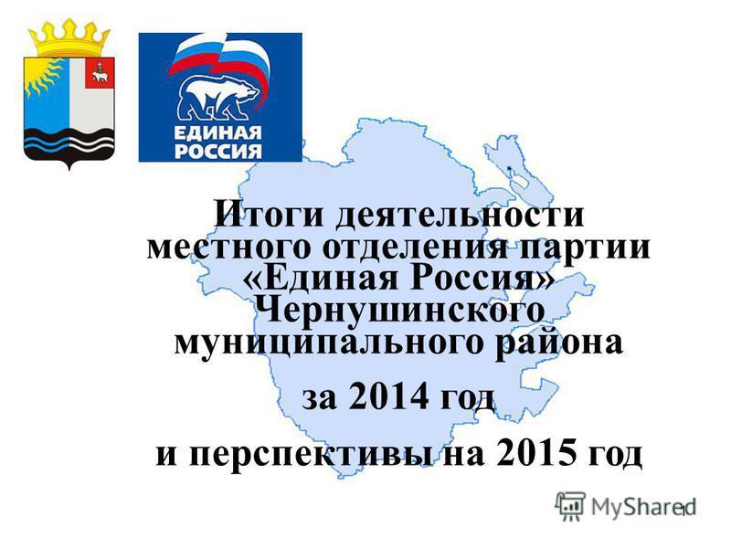 1 Итоги деятельности местного отделения партии «Единая Россия» Чернушинского муниципального района за 2014 год и перспективы на 2015 год