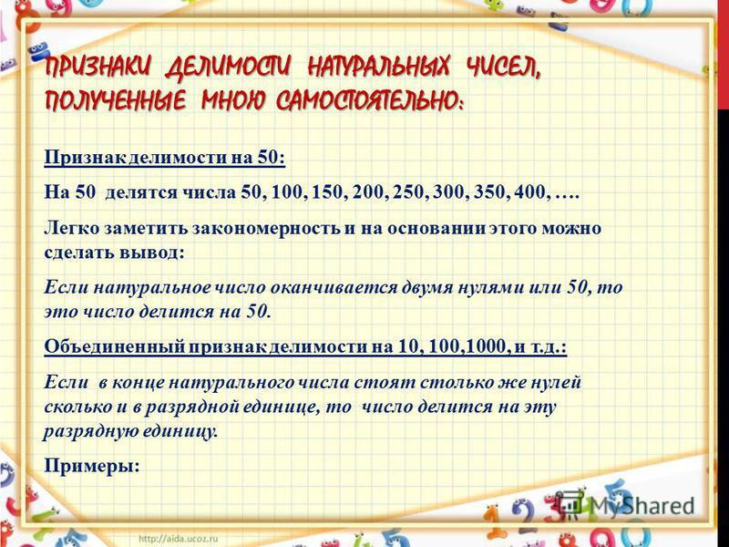 ПРИЗНАКИ ДЕЛИМОСТИ НАТУРАЛЬНЫХ ЧИСЕЛ, ПОЛУЧЕННЫЕ МНОЮ САМОСТОЯТЕЛЬНО: Признак делимости на 50: На 50 делятся числа 50, 100, 150, 200, 250, 300, 350, 400, …. Легко заметить закономерность и на основании этого можно сделать вывод: Если натуральное числ
