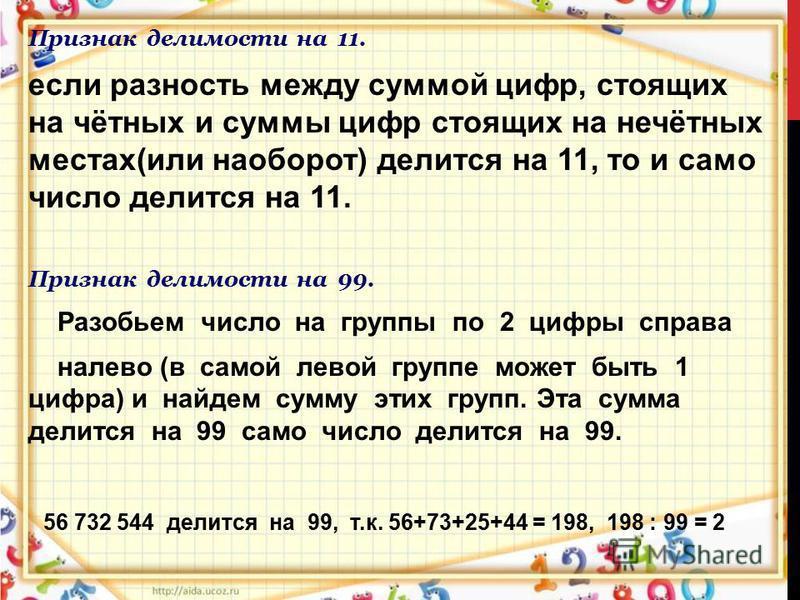 Признак делимости на 11. если разность между суммой цифр, стоящих на чётных и суммы цифр стоящих на нечётных местах(или наоборот) делится на 11, то и само число делится на 11. Признак делимости на 99. Разобьем число на группы по 2 цифры справа налево