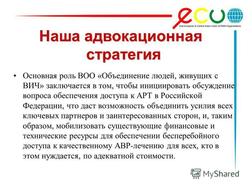 Наша адвокационная стратегия Основная роль ВОО «Объединение людей, живущих с ВИЧ» заключается в том, чтобы инициировать обсуждение вопроса обеспечения доступа к АРТ в Российской Федерации, что даст возможность объединить усилия всех ключевых партнеро