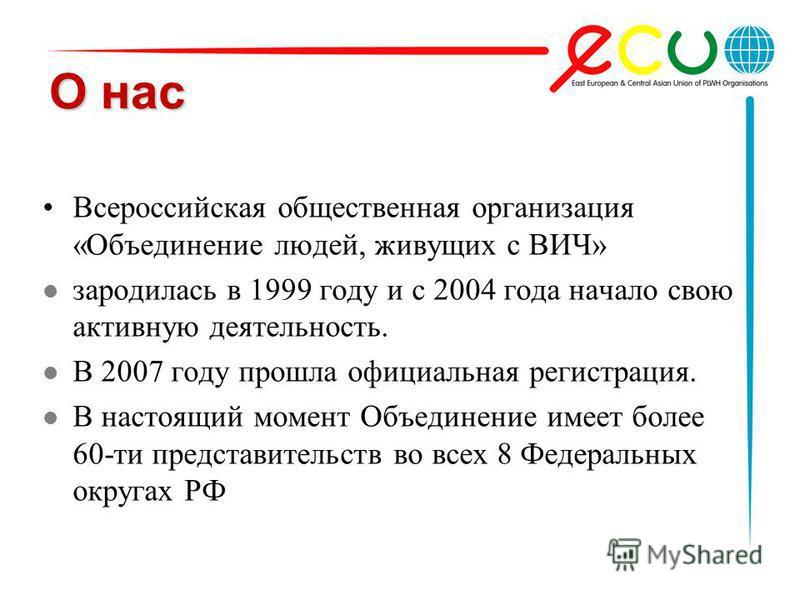 О нас Всероссийская общественная организация «Объединение людей, живущих с ВИЧ» зародилась в 1999 году и с 2004 года начало свою активную деятельность. В 2007 году прошла официальная регистрация. В настоящий момент Объединение имеет более 60-ти предс