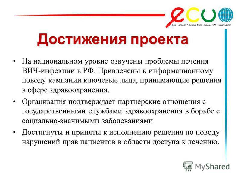 Достижения проекта На национальном уровне озвучены проблемы лечения ВИЧ-инфекции в РФ. Привлечены к информационному поводу кампании ключевые лица, принимающие решения в сфере здравоохранения. Организация подтверждает партнерские отношения с государст