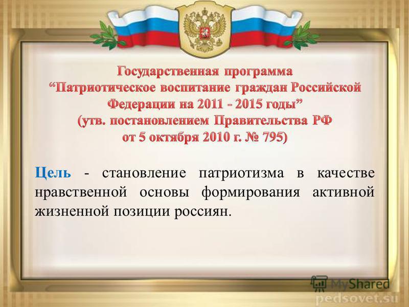 Цель - становление патриотизма в качестве нравственной основы формирования активной жизненной позиции россиян.