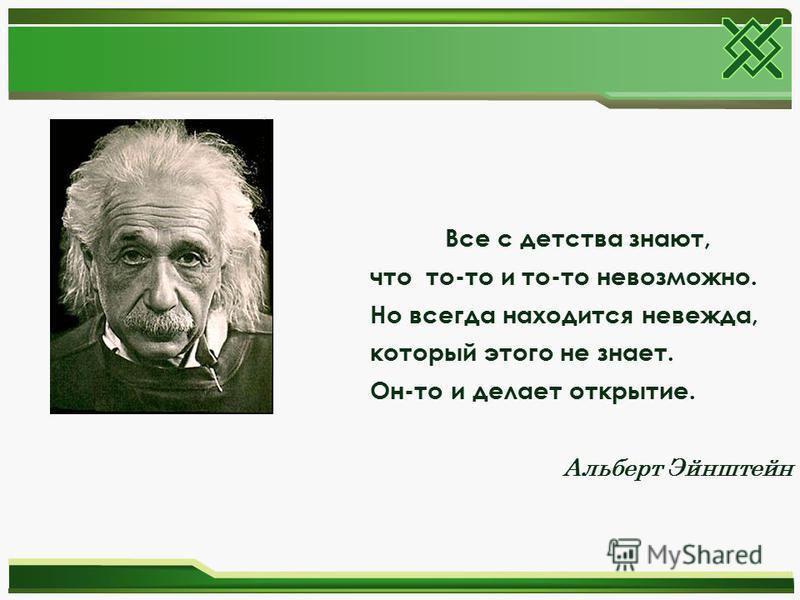 Все с детства знают, что то-то и то-то невозможно. Но всегда находится невежда, который этого не знает. Он-то и делает открытие. Альберт Эйнштейн