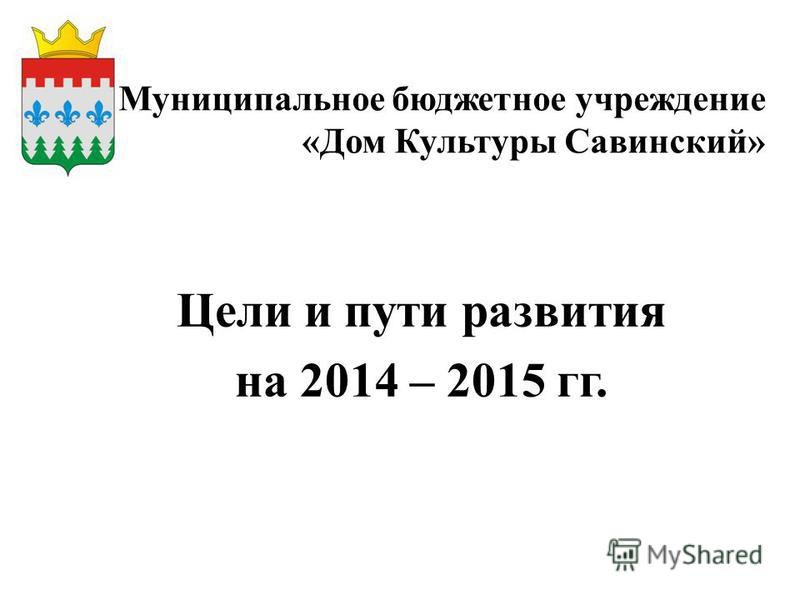Муниципальное бюджетное учреждение «Дом Культуры Савинский» Цели и пути развития на 2014 – 2015 гг.