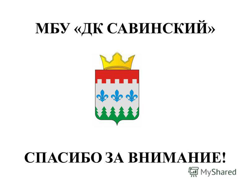 СПАСИБО ЗА ВНИМАНИЕ! МБУ «ДК САВИНСКИЙ»