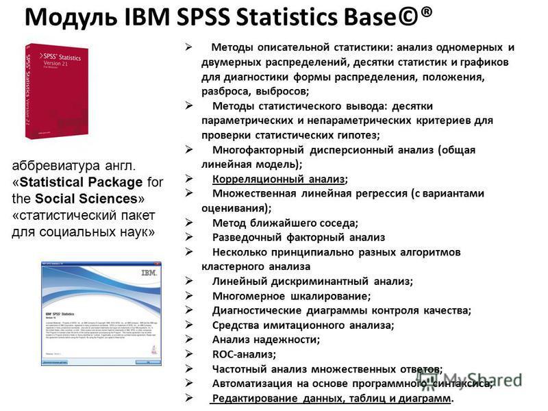 Модуль IBM SPSS Statistics Base©® Методы описательной статистики: анализ одномерных и двумерных распределений, десятки статистик и графиков для диагностики формы распределения, положения, разброса, выбросов; Методы статистического вывода: десятки пар