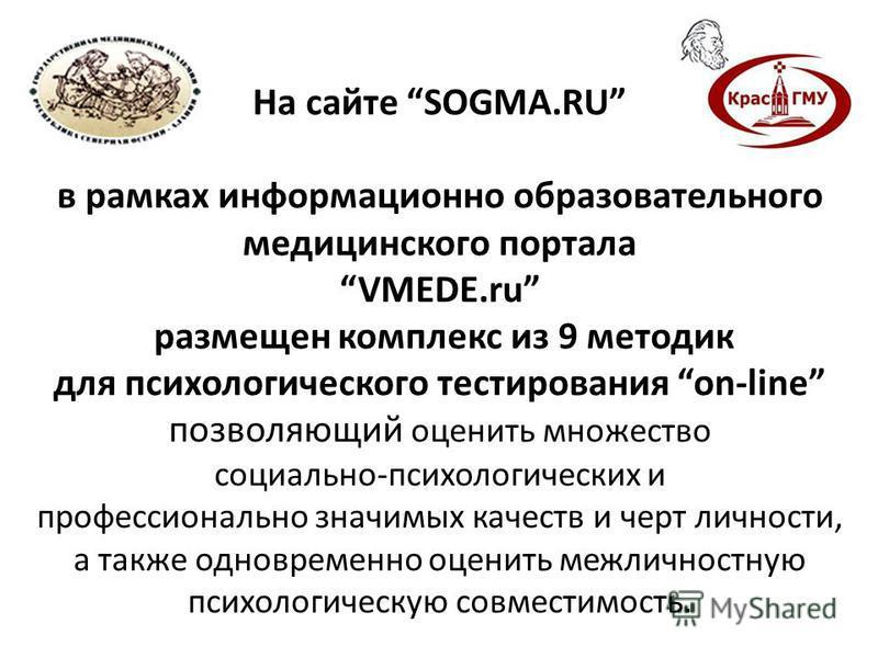 На сайте SOGMA.RU в рамках информационно образовательного медицинского портала VMEDE.ru размещен комплекс из 9 методик для психологического тестирования on-line позволяющий оценить множество социально-психологических и профессионально значимых качест