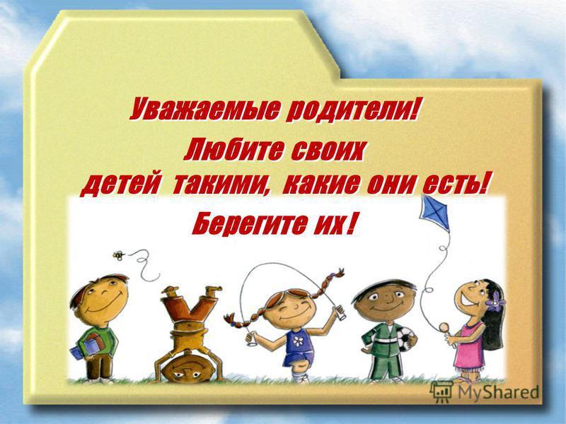 Уважаемые родители! Любите своих детей такими, какие они есть! Берегите их ! Уважаемые родители! Любите своих детей такими, какие они есть! Берегите их !