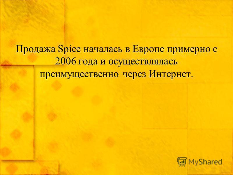 Продажа Spice началась в Европе примерно с 2006 года и осуществлялась преимущественно через Интернет.
