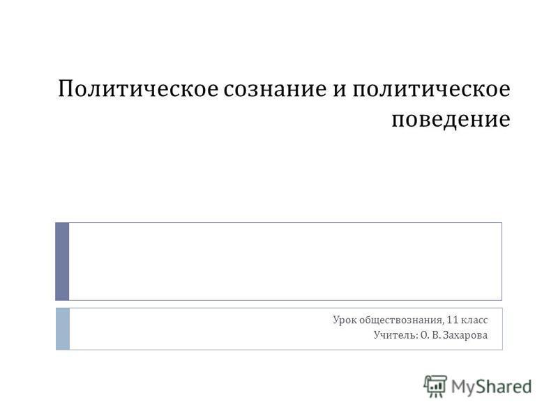 Политическое сознание и политическое поведение Урок обществознания, 11 класс Учитель : О. В. Захарова