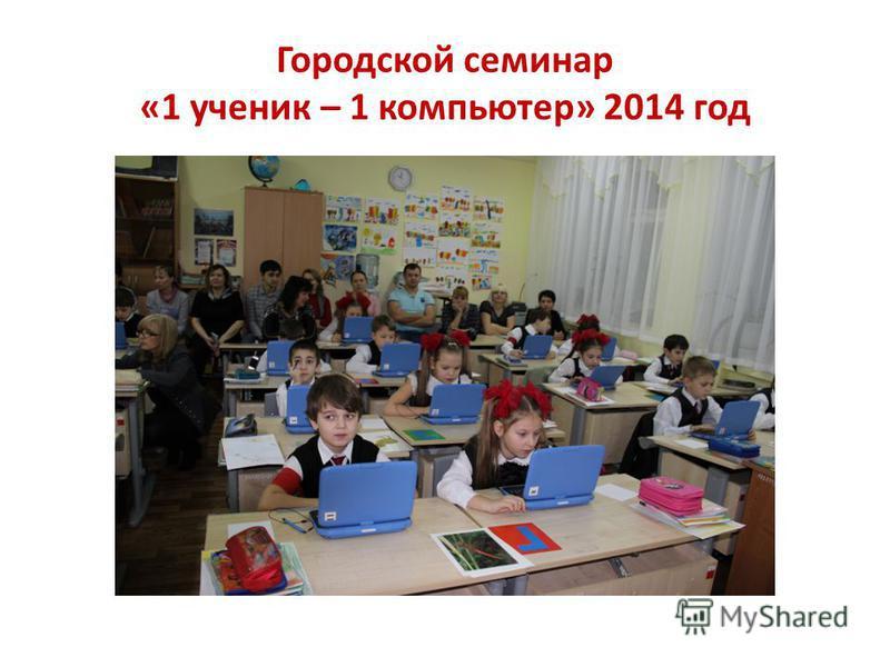 Городской семинар «1 ученик – 1 компьютер» 2014 год