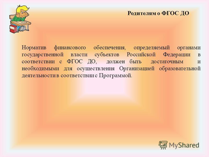 Родителям о ФГОС ДО Норматив финансового обеспечения, определяемый органами государственной власти субъектов Российской Федерации в соответствии с ФГОС ДО, должен быть достаточным и необходимыми для осуществления Организацией образовательной деятельн
