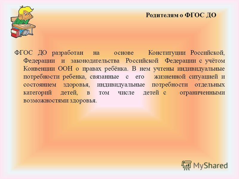 ФГОС ДО разработан на основе Конституции Российской, Федерации и законодательства Российской Федерации с учётом Конвенции ООН о правах ребёнка. В нем учтены индивидуальные потребности ребенка, связанные с его жизненной ситуацией и состоянием здоровья