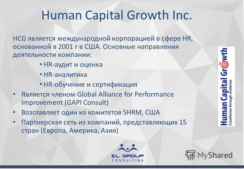 Human Capital Growth Inc. HCG является международной корпорацией в сфере HR, основанной в 2001 г в США. Основные направления деятельности компании: HR-аудит и оценка HR-аналитика HR-обучение и сертификация Является членом Global Alliance for Performa