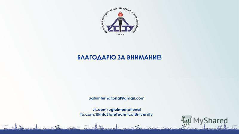 БЛАГОДАРЮ ЗА ВНИМАНИЕ! ugtuinternational@gmail.com vk.com/ugtuinternational fb.com/UkhtaStateTechnicalUniversity