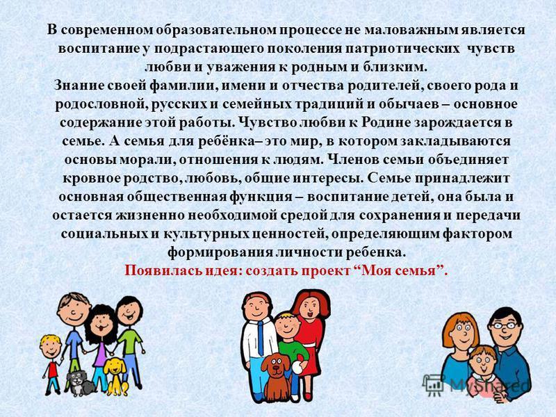 В современном образовательном процессе не маловажным является воспитание у подрастающего поколения патриотических чувств любви и уважения к родным и близким. Знание своей фамилии, имени и отчества родителей, своего рода и родословной, русских и семей