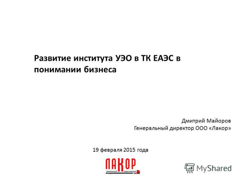 19 февраля 2015 года Развитие института УЭО в ТК ЕАЭС в понимании бизнеса Дмитрий Майоров Генеральный директор ООО «Лакор»