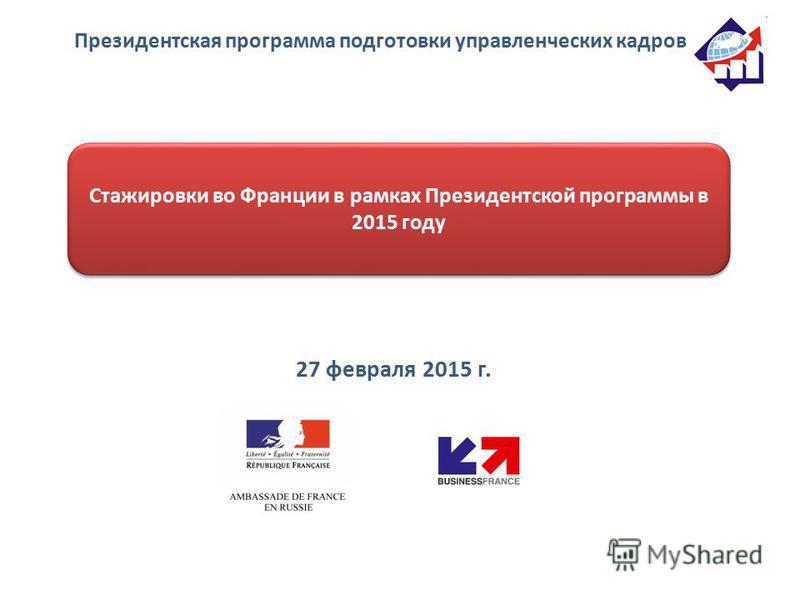 Президентская программа подготовки управленческих кадров Стажировки во Франции в рамках Президентской программы в 2015 году 27 февраля 2015 г.
