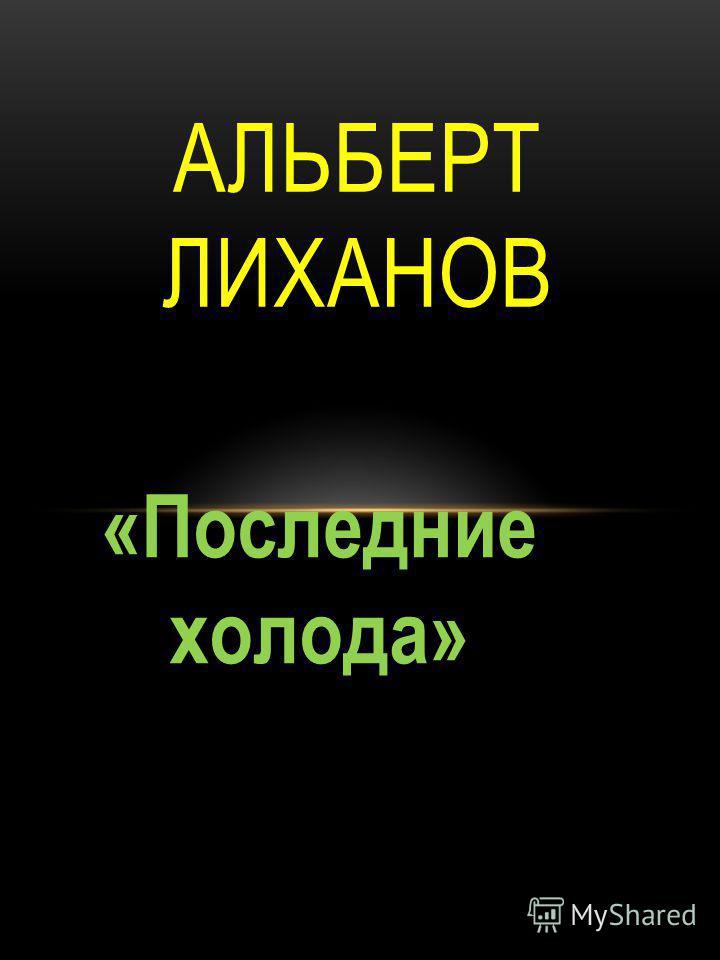 «Последние холода» АЛЬБЕРТ ЛИХАНОВ