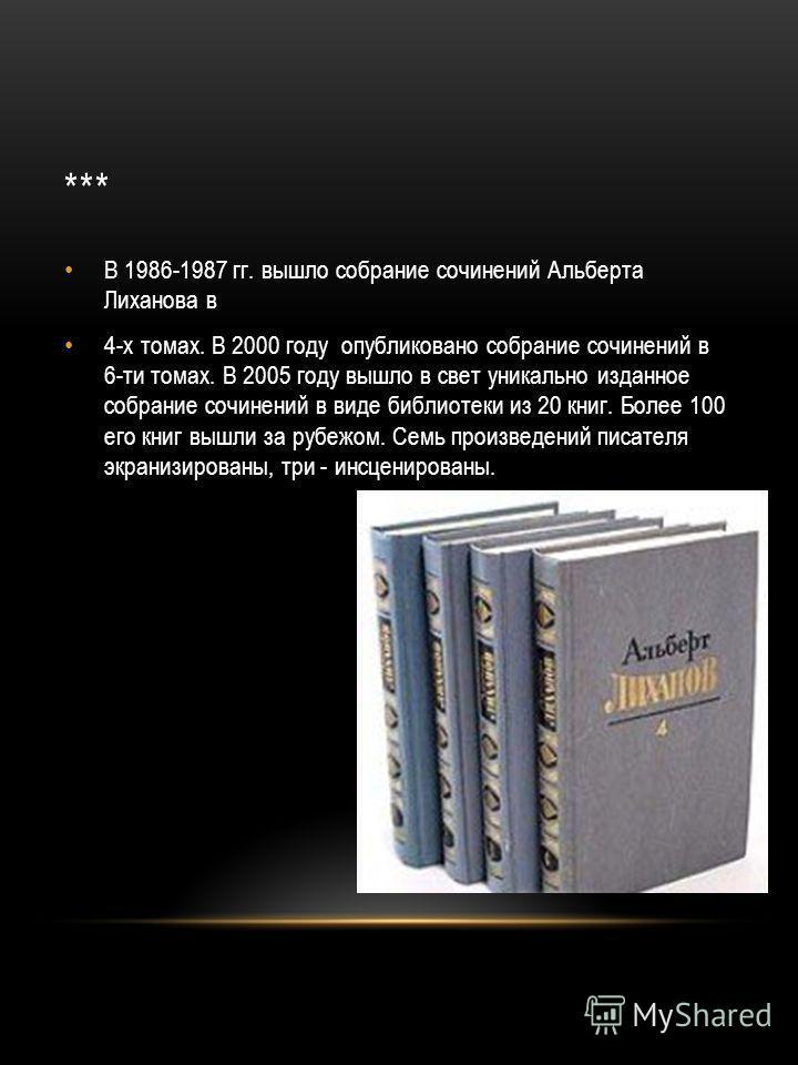 *** В 1986-1987 гг. вышло собрание сочинений Альберта Лиханова в 4-х томах. В 2000 году опубликовано собрание сочинений в 6-ти томах. В 2005 году вышло в свет уникально изданное собрание сочинений в виде библиотеки из 20 книг. Более 100 его книг вышл