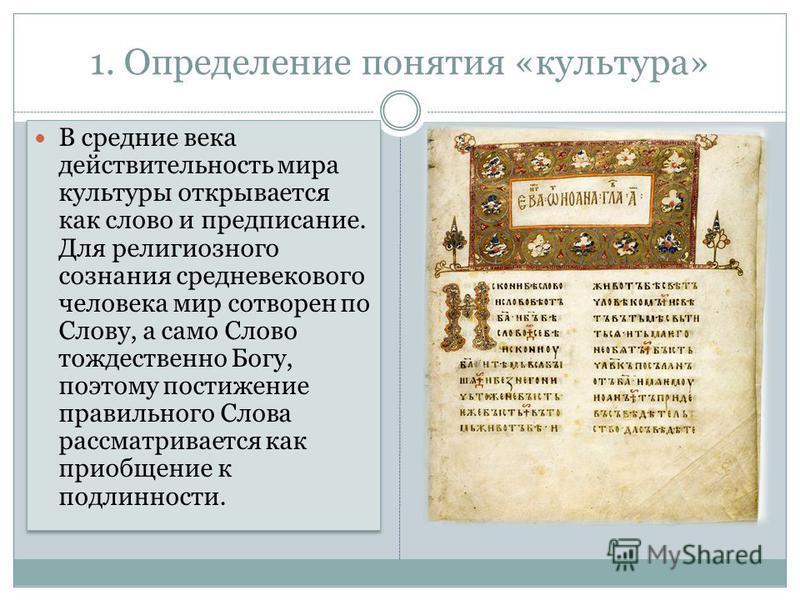 1. Определение понятия «культура» В средние века действительность мира культуры открывается как слово и предписание. Для религиозного сознания средневекового человека мир сотворен по Слову, а само Слово тождественно Богу, поэтому постижение правильно