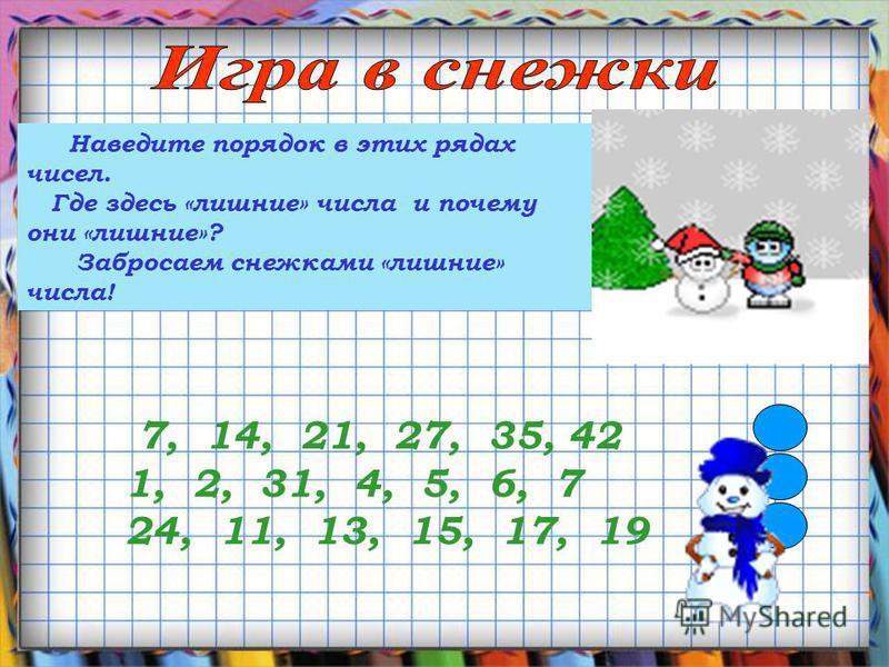 Наведите порядок в этих рядах чисел. Где здесь «лишние» числа и почему они «лишние»? Забросаем снежками «лишние» числа! 7, 14, 21, 27, 35, 42 1, 2, 31, 4, 5, 6, 7 24, 11, 13, 15, 17, 19