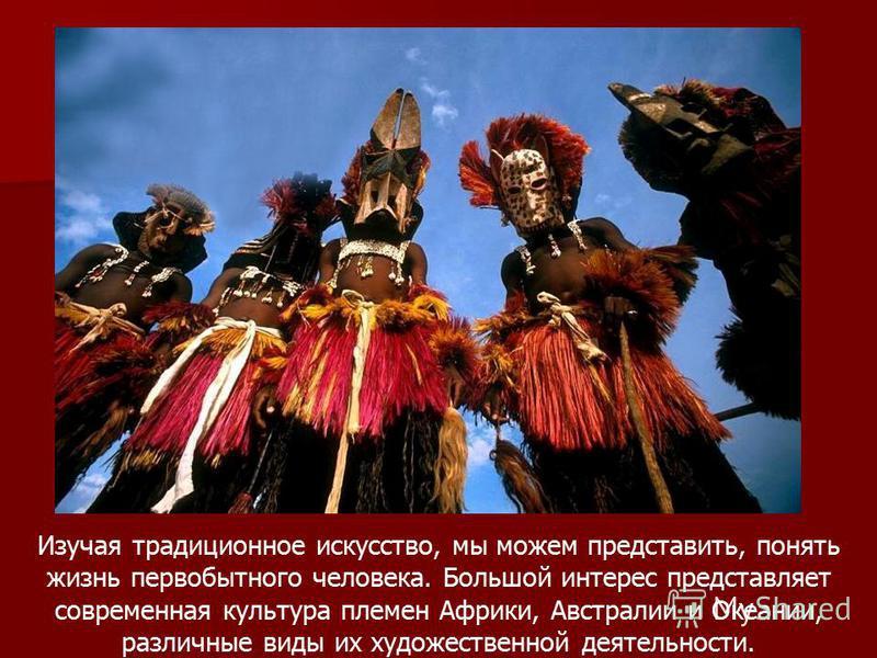 Изучая традиционное искусство, мы можем представить, понять жизнь первобытного человека. Большой интерес представляет современная культура племен Африки, Австралии и Океании, различные виды их художественной деятельности.
