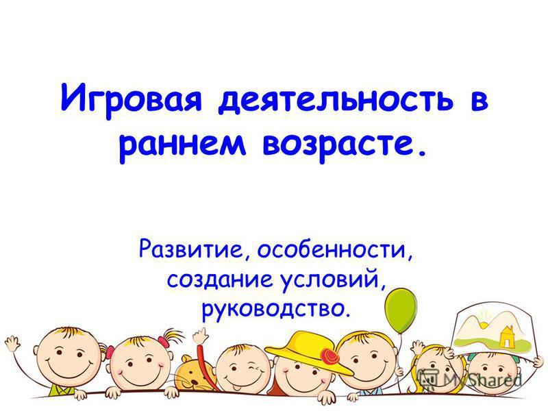 Игровая деятельность в раннем возрасте. Развитие, особенности, создание условий, руководство.