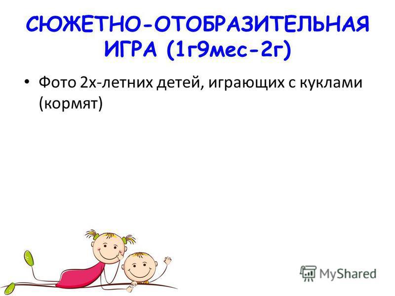 СЮЖЕТНО-ОТОБРАЗИТЕЛЬНАЯ ИГРА (1 г 9 мес-2 г) Фото 2 х-летних детей, играющих с куклами (кормят)