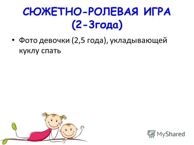 СЮЖЕТНО-РОЛЕВАЯ ИГРА (2-3 года) Фото девочки (2,5 года), укладывающей куклу спать