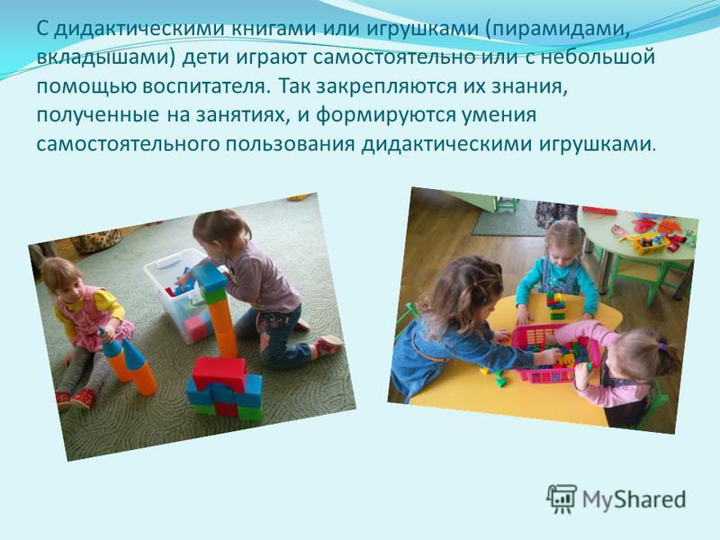 С дидактическими книгами или игрушками (пирамидами, вкладышами) дети играют самостоятельно или с небольшой помощью воспитателя. Так закрепляются их знания, полученные на занятиях, и формируются умения самостоятельного пользования дидактическими игруш
