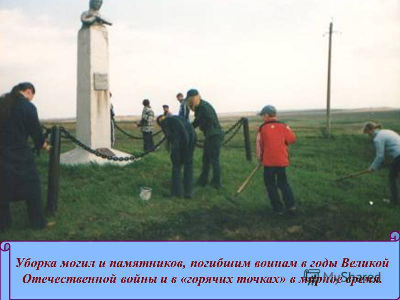 Уборка могил и памятников, погибшим воинам в годы Великой Отечественной войны и в «горячих точках» в мирное время.