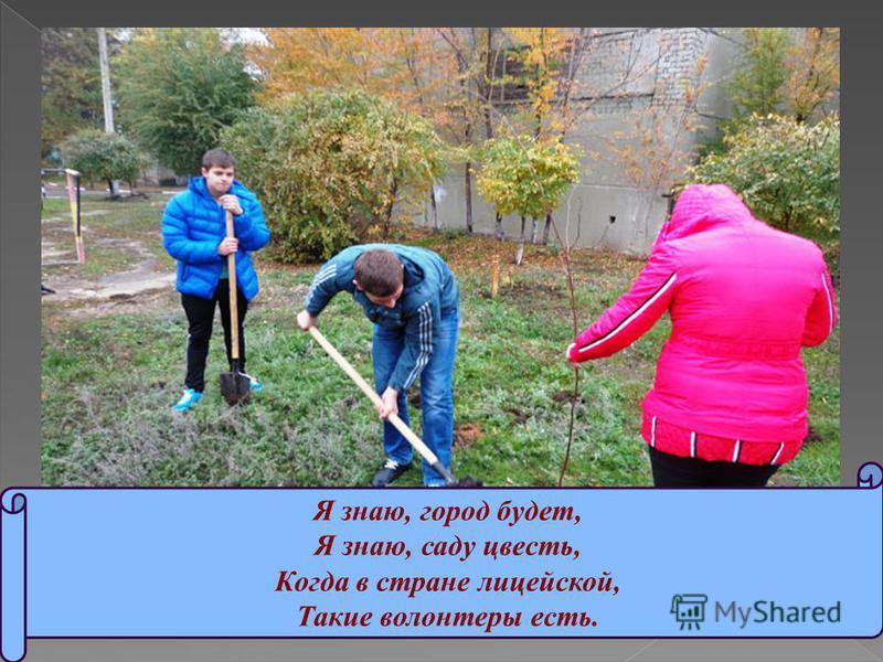 Я знаю, город будет, Я знаю, саду цвесть, Когда в стране лицейской, Такие волонтеры есть.