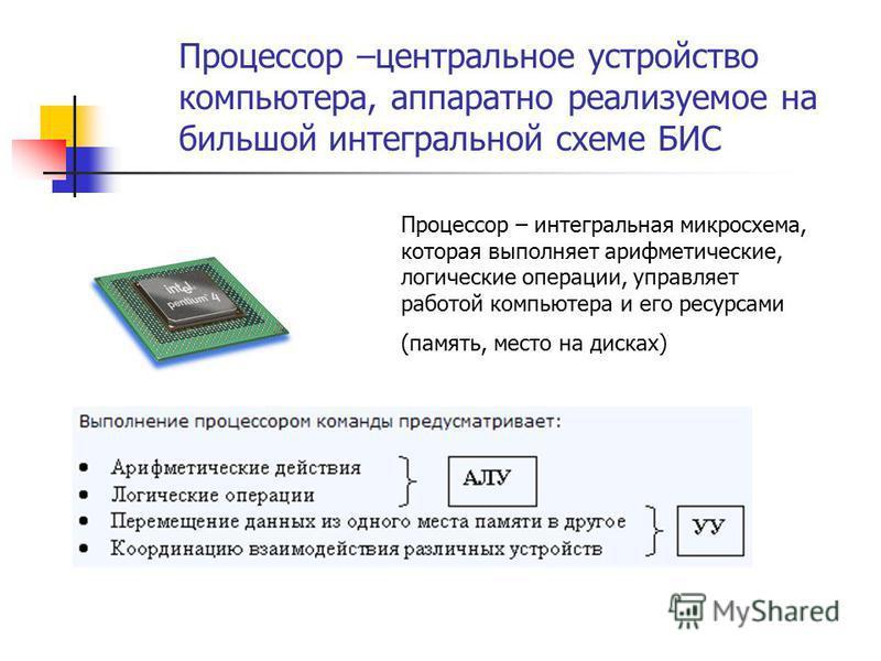 Процессор –центральное устройство компьютера, аппаратно реализуемое на большой интегральной схеме БИС Процессор – интегральная микросхема, которая выполняет арифметические, логические операции, управляет работой компьютера и его ресурсами (память, ме