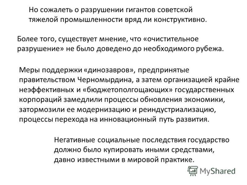 Но сожалеть о разрушении гигантов советской тяжелой промышленности вряд ли конструктивно. Более того, существует мнение, что «очистительное разрушение» не было доведено до необходимого рубежа. Меры поддержки «динозавров», предпринятые правительством