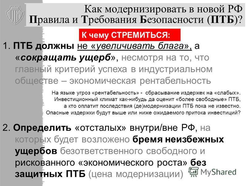 Как модернизировать в новой РФ Правила и Требования Безопасности (ПТБ)? 1. ПТБ должны не «увеличивать блага», а «сокращать ущерб», несмотря на то, что главный критерий успеха в индустриальном обществе – экономическая рентабельность На языке угроз «ре