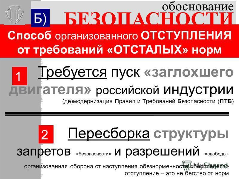 обоснование БЕЗОПАСНОСТИ Требуется пуск «заглохшего двигателя» российской индустрии (де)модернизация Правил и Требований Безопасности (ПТБ) Пересборка структуры запретов «безопасности» и разрешений «свободы» организованная оборона от наступления обез