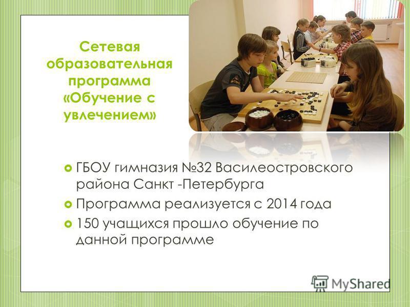 Сетевая образовательная программа «Обучение с увлечением» ГБОУ гимназия 32 Василеостровского района Санкт -Петербурга Программа реализуется с 2014 года 150 учащихся прошло обучение по данной программе
