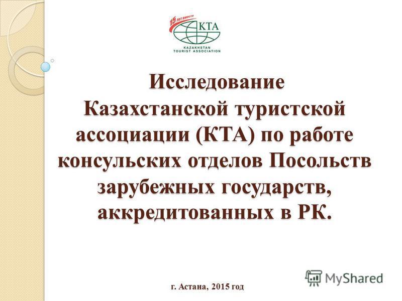 Исследование Казахстанской туристской ассоциации (КТА) по работе консульских отделов Посольств зарубежных государств, аккредитованных в РК. Исследование Казахстанской туристской ассоциации (КТА) по работе консульских отделов Посольств зарубежных госу