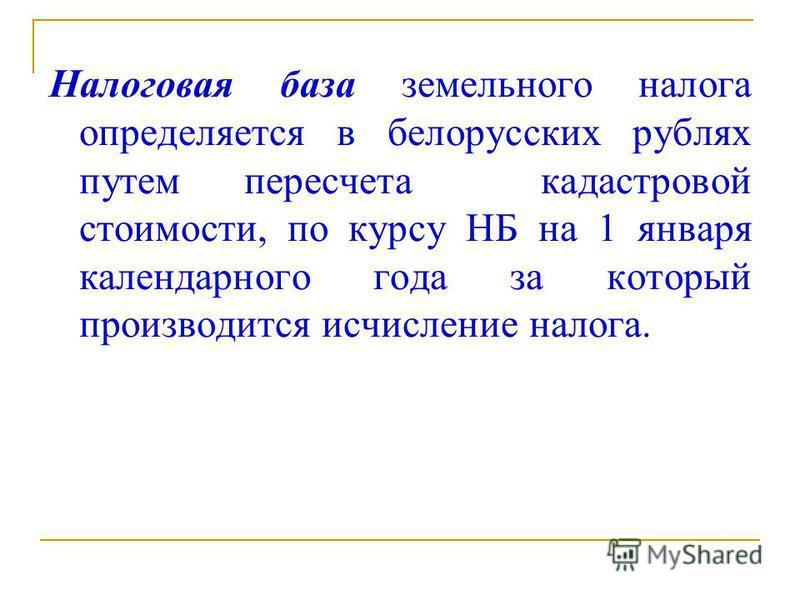Налоговая база земельного налога определяется в белорусских рублях путем пересчета кадастровой стоимости, по курсу НБ на 1 января календарного года за который производится исчисление налога.