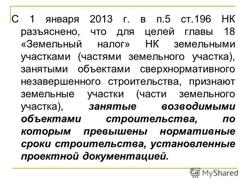 С 1 января 2013 г. в п.5 ст.196 НК разъяснено, что для целей главы 18 «Земельный налог» НК земельными участками (частями земельного участка), занятыми объектами сверхнормативного незавершенного строительства, признают земельные участки (части земельн