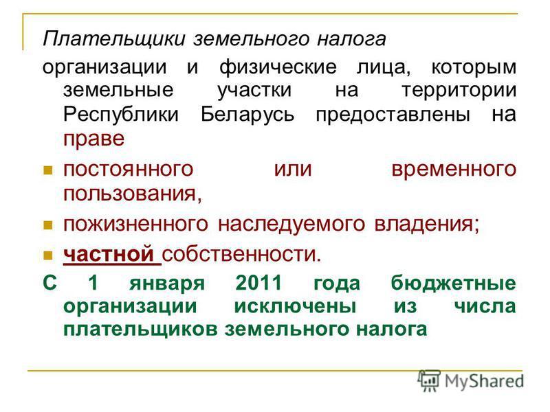 Плательщики земельного налога организации и физические лица, которым земельные участки на территории Республики Беларусь предоставлены на праве постоянного или временного пользования, пожизненного наследуемого владения; частной собственности. С 1 янв