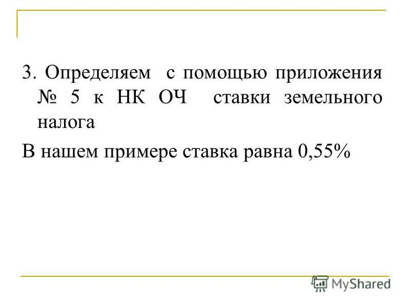 3. Определяем с помощью приложения 5 к НК ОЧ ставки земельного налога В нашем примере ставка равна 0,55%