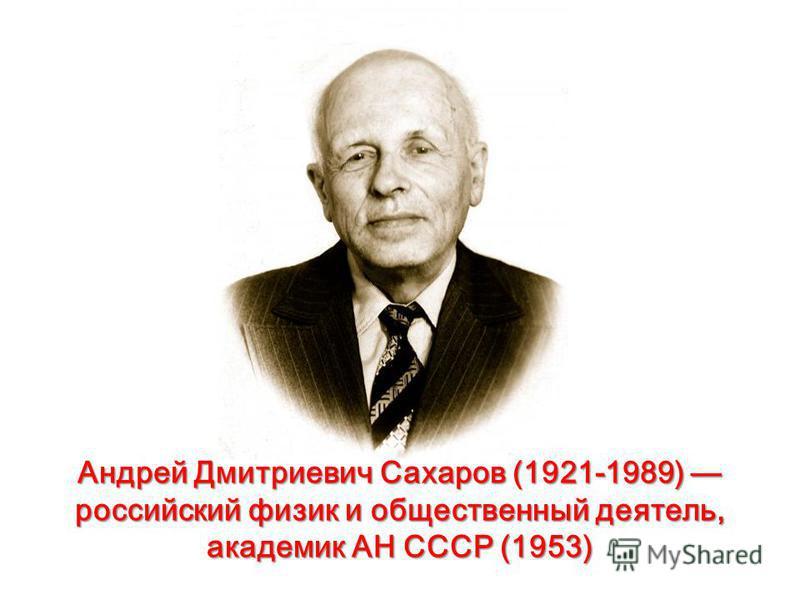 Андрей Дмитриевич Сахаров (1921-1989) российский физик и общественный деятель, академик АН СССР (1953)