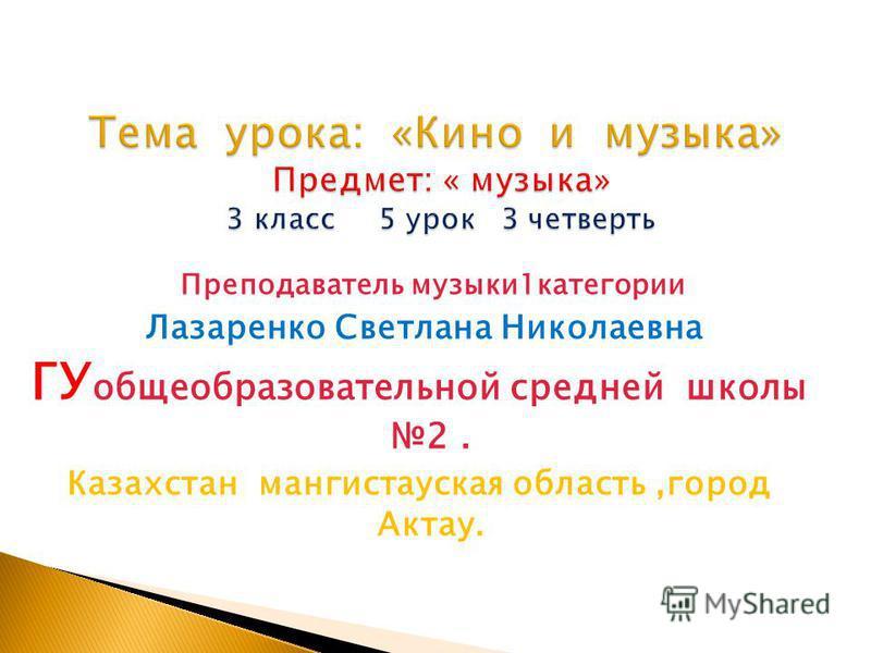 Преподаватель музыки 1 категории Лазаренко Светлана Николаевна ГУ общеобразовательной средней школы 2. Казахстан мангистауская область,город Актау.