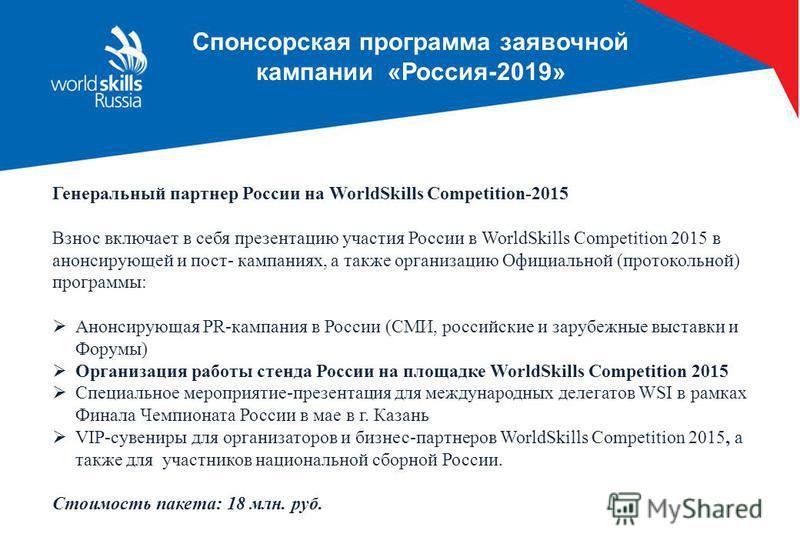 Спонсорская программа заявочной кампании «Россия-2019» Генеральный партнер России на WorldSkills Competition-2015 Взнос включает в себя презентацию участия России в WorldSkills Competition 2015 в анонсирующей и пост- кампаниях, а также организацию Оф