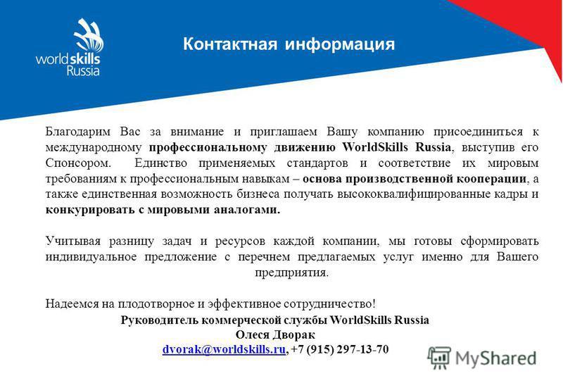 Контактная информация Благодарим Вас за внимание и приглашаем Вашу компанию присоединиться к международному профессиональному движению WorldSkills Russia, выступив его Спонсором. Единство применяемых стандартов и соответствие их мировым требованиям к