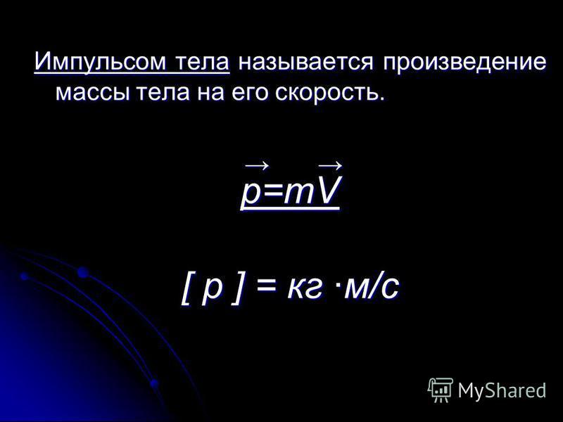 Импульсом тела называется произведение массы тела на его скорость. p=mV [ p ] = кг м/c