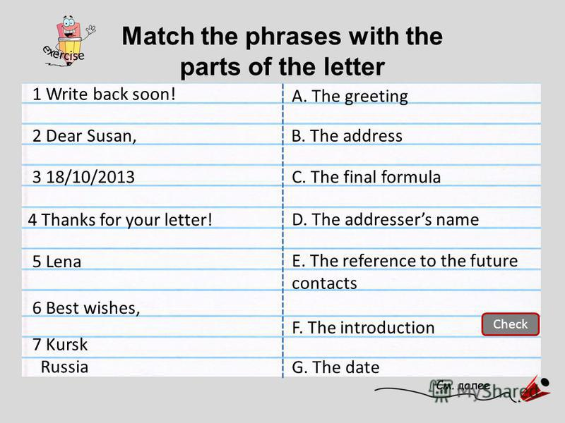 Match the phrases with the parts of the letter A. The greeting 1 Write back soon! C. The final formula D. The addressers name F. The introduction E. The reference to the future contacts G. The date 2 Dear Susan, 3 18/10/2013 7 Kursk Russia 4 Thanks f